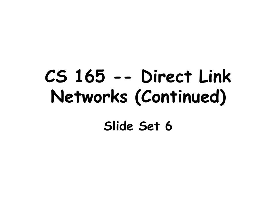 CS 165 -- Direct Link Networks (Continued) Slide Set 6