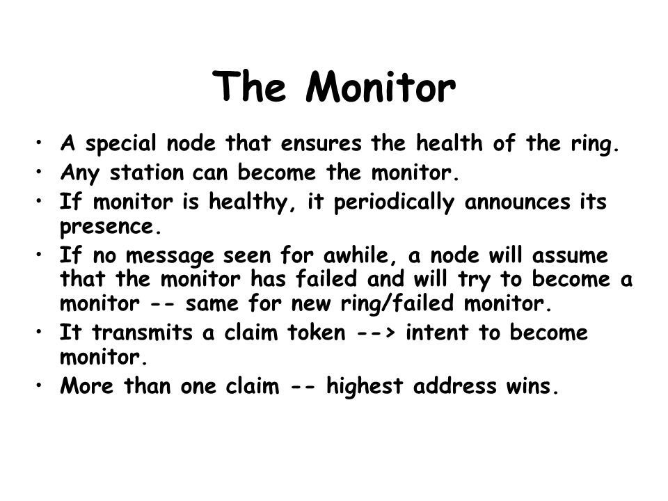 The Monitor A special node that ensures the health of the ring. Any station can become the monitor. If monitor is healthy, it periodically announces i