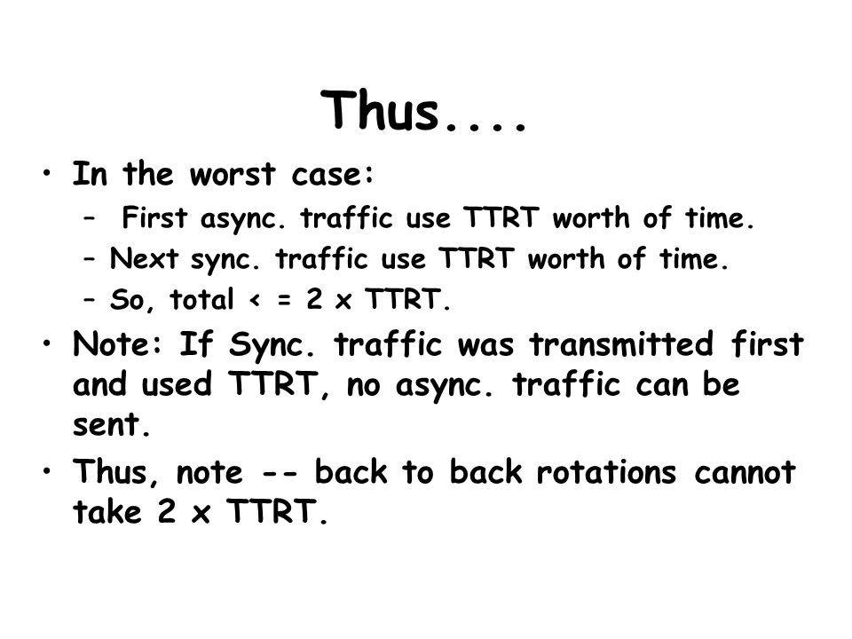 Thus.... In the worst case: – First async. traffic use TTRT worth of time. –Next sync. traffic use TTRT worth of time. –So, total < = 2 x TTRT. Note: