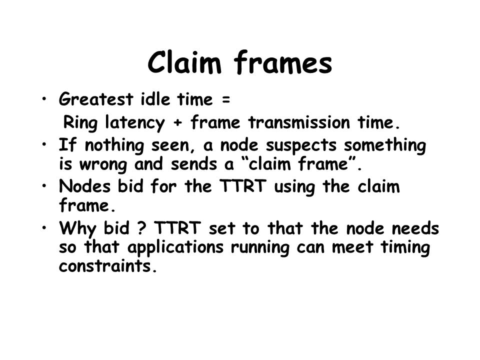 "Claim frames Greatest idle time = Ring latency + frame transmission time. If nothing seen, a node suspects something is wrong and sends a ""claim frame"