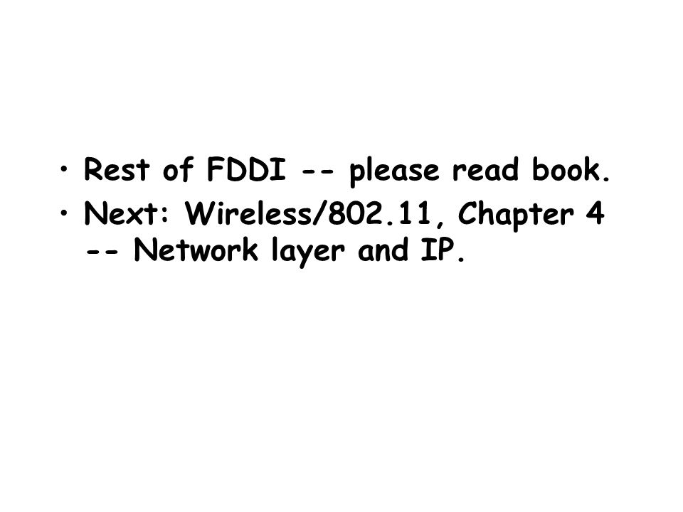 Rest of FDDI -- please read book. Next: Wireless/802.11, Chapter 4 -- Network layer and IP.