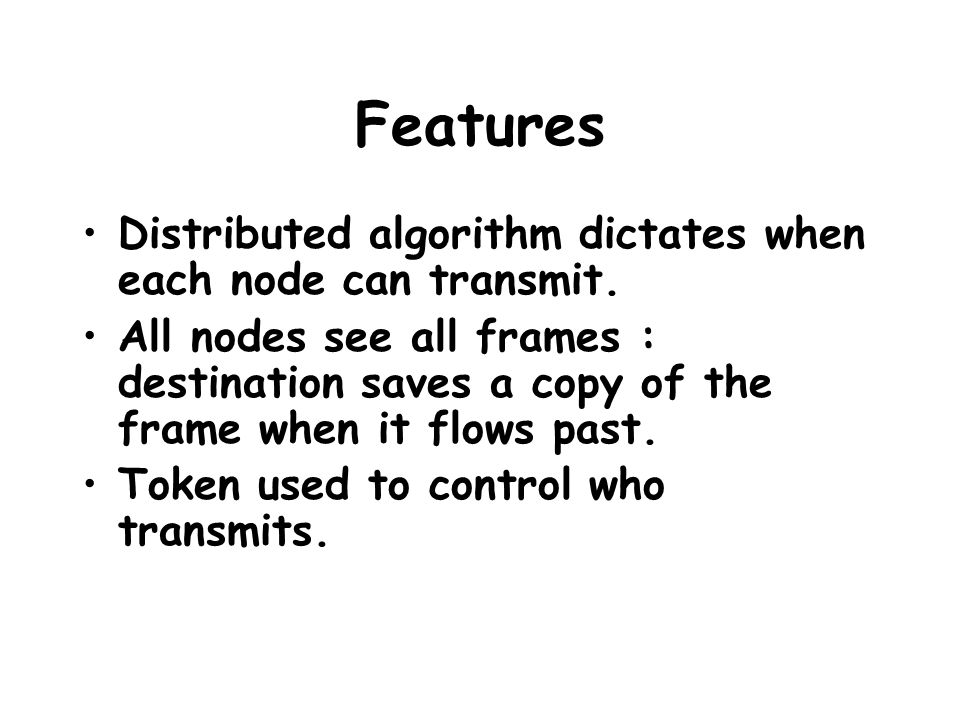 Features Distributed algorithm dictates when each node can transmit. All nodes see all frames : destination saves a copy of the frame when it flows pa