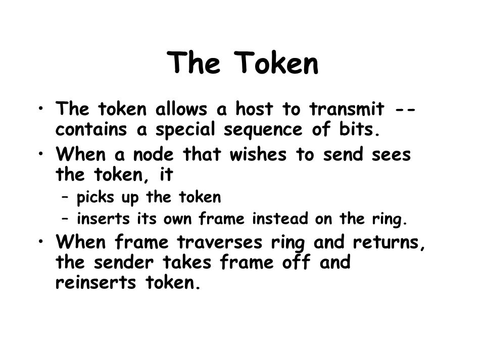 The Token The token allows a host to transmit -- contains a special sequence of bits. When a node that wishes to send sees the token, it –picks up the
