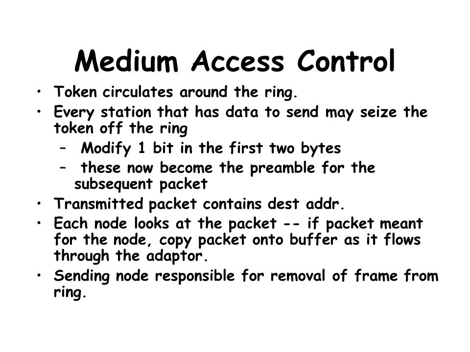 Medium Access Control Token circulates around the ring. Every station that has data to send may seize the token off the ring – Modify 1 bit in the fir