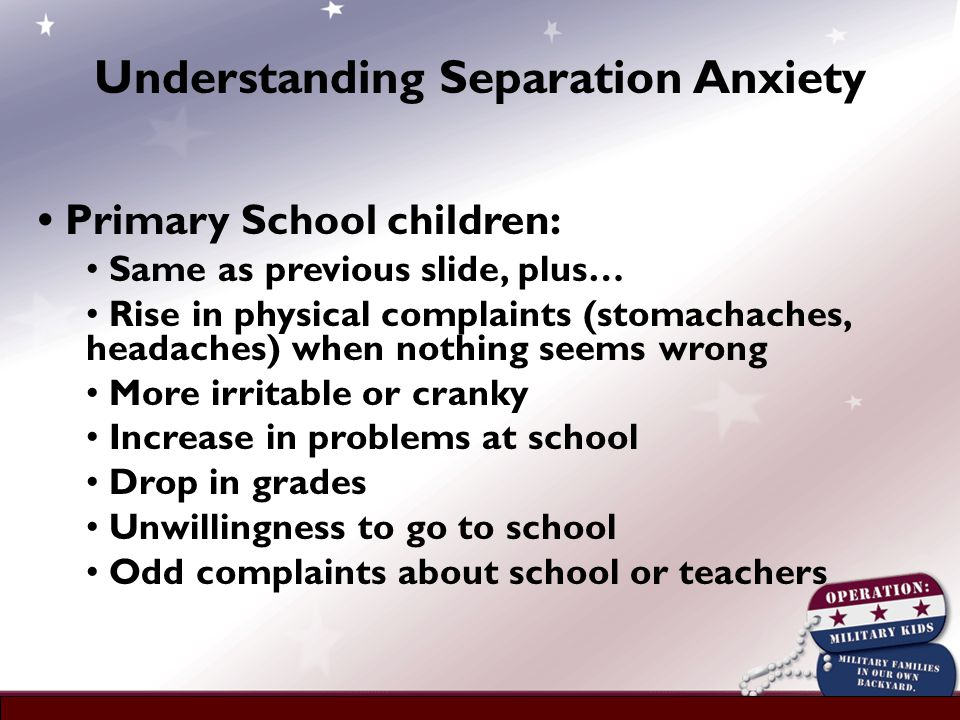 Primary School children: Same as previous slide, plus… Rise in physical complaints (stomachaches, headaches) when nothing seems wrong More irritable or cranky Increase in problems at school Drop in grades Unwillingness to go to school Odd complaints about school or teachers Understanding Separation Anxiety