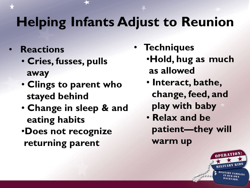 Reactions Cries, fusses, pulls away Clings to parent who stayed behind Change in sleep & and eating habits Does not recognize returning parent Techniques Hold, hug as much as allowed Interact, bathe, change, feed, and play with baby Relax and be patient—they will warm up Helping Infants Adjust to Reunion