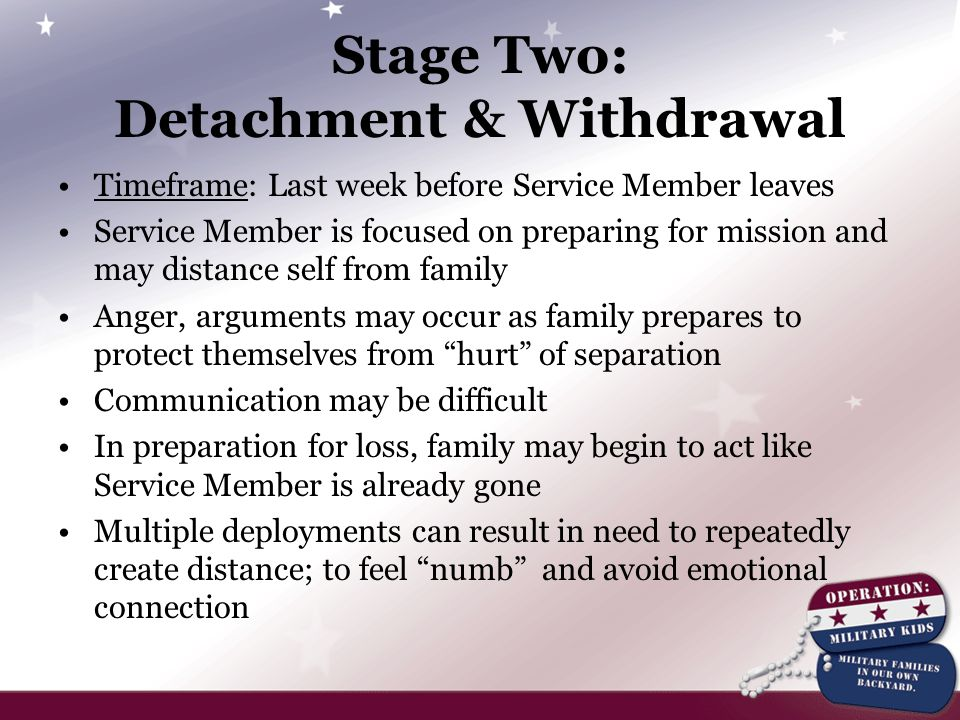 Stage Two: Detachment & Withdrawal Timeframe: Last week before Service Member leaves Service Member is focused on preparing for mission and may distance self from family Anger, arguments may occur as family prepares to protect themselves from hurt of separation Communication may be difficult In preparation for loss, family may begin to act like Service Member is already gone Multiple deployments can result in need to repeatedly create distance; to feel numb and avoid emotional connection