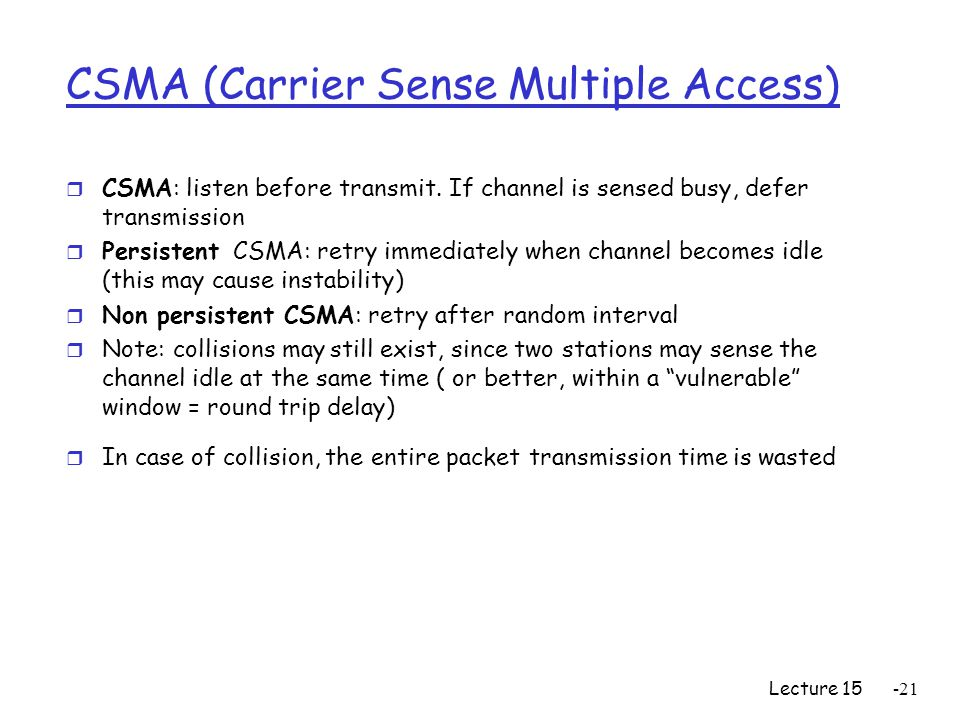 Lecture 15-21 CSMA (Carrier Sense Multiple Access) r CSMA: listen before transmit. If channel is sensed busy, defer transmission r Persistent CSMA: re