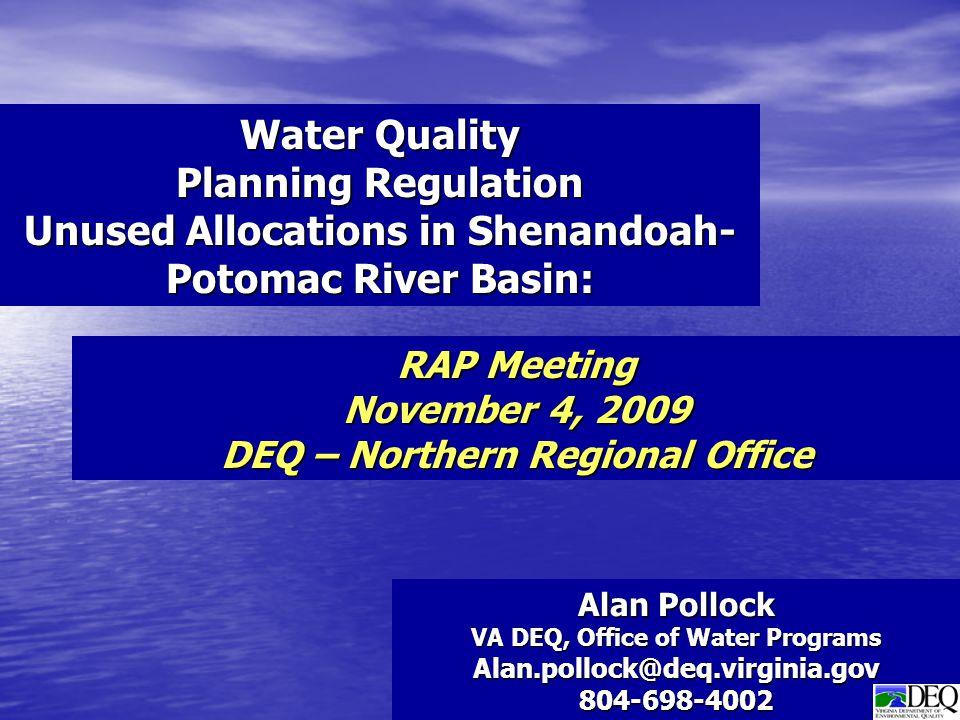 Alan Pollock VA DEQ, Office of Water Programs Alan.pollock@deq.virginia.gov804-698-4002 Water Quality Planning Regulation Unused Allocations in Shenandoah- Potomac River Basin: RAP Meeting November 4, 2009 DEQ – Northern Regional Office