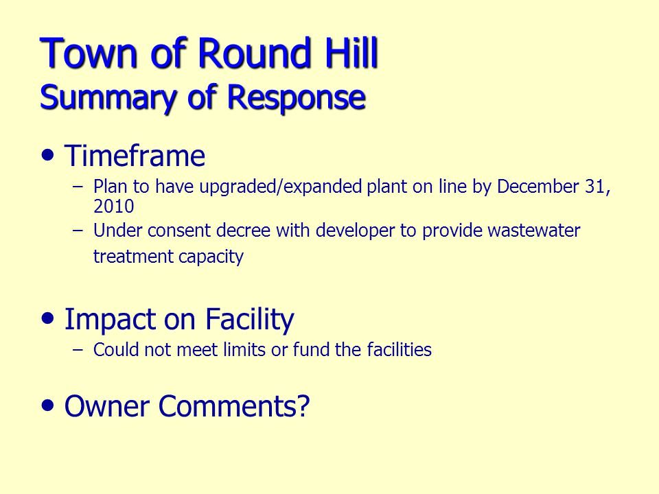 Town of Round Hill Summary of Response Timeframe – –Plan to have upgraded/expanded plant on line by December 31, 2010 – –Under consent decree with developer to provide wastewater treatment capacity Impact on Facility – –Could not meet limits or fund the facilities Owner Comments?