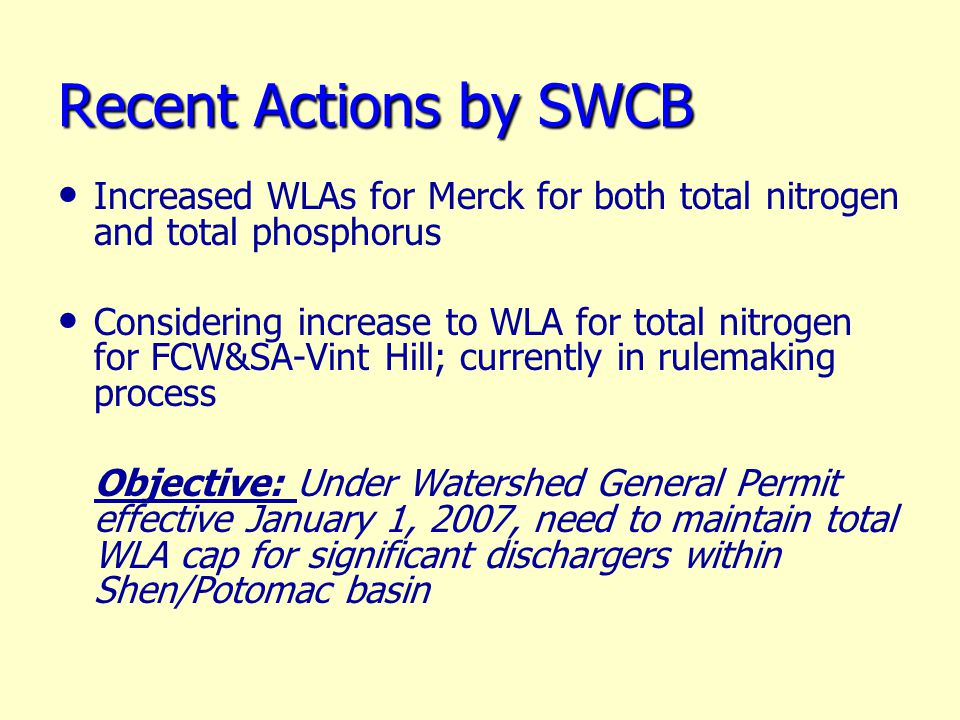 Recent Actions by SWCB Increased WLAs for Merck for both total nitrogen and total phosphorus Considering increase to WLA for total nitrogen for FCW&SA-Vint Hill; currently in rulemaking process Objective: Under Watershed General Permit effective January 1, 2007, need to maintain total WLA cap for significant dischargers within Shen/Potomac basin