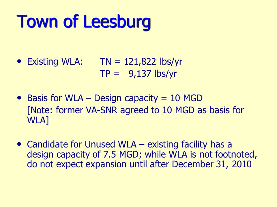 Town of Leesburg Existing WLA: TN = 121,822 lbs/yr TP = 9,137 lbs/yr Basis for WLA – Design capacity = 10 MGD [Note: former VA-SNR agreed to 10 MGD as basis for WLA] Candidate for Unused WLA – existing facility has a design capacity of 7.5 MGD; while WLA is not footnoted, do not expect expansion until after December 31, 2010