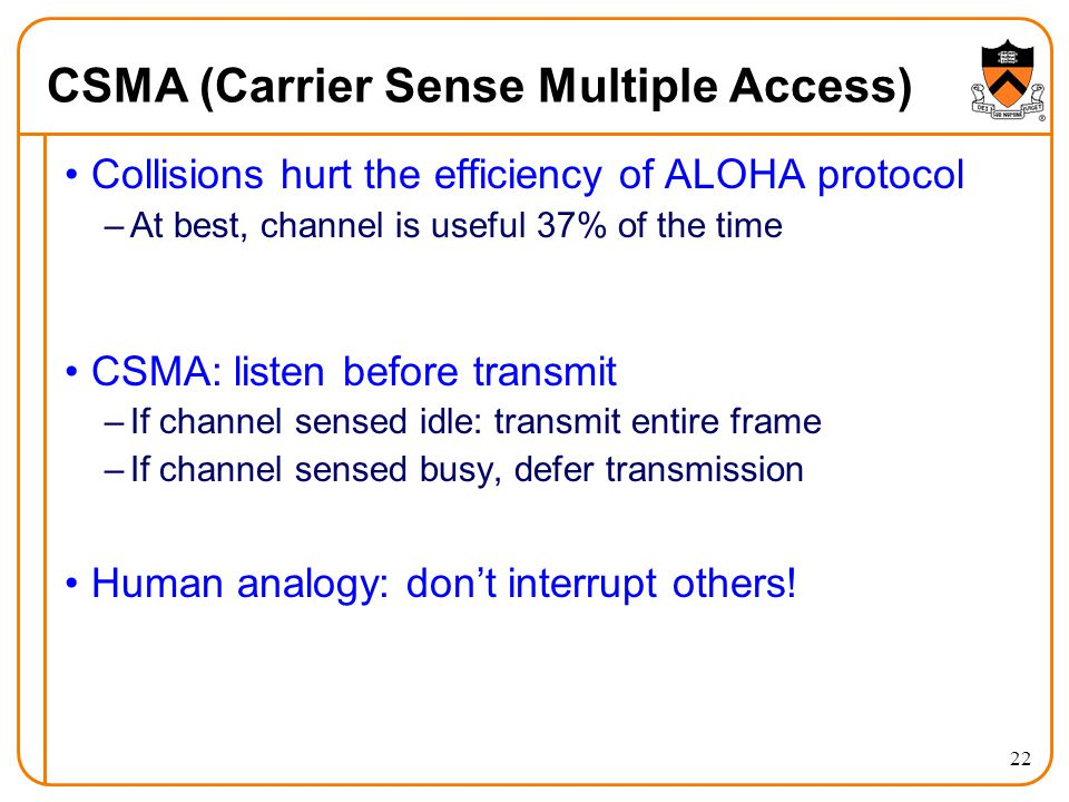 22 CSMA (Carrier Sense Multiple Access) Collisions hurt the efficiency of ALOHA protocol –At best, channel is useful 37% of the time CSMA: listen before transmit –If channel sensed idle: transmit entire frame –If channel sensed busy, defer transmission Human analogy: don't interrupt others!