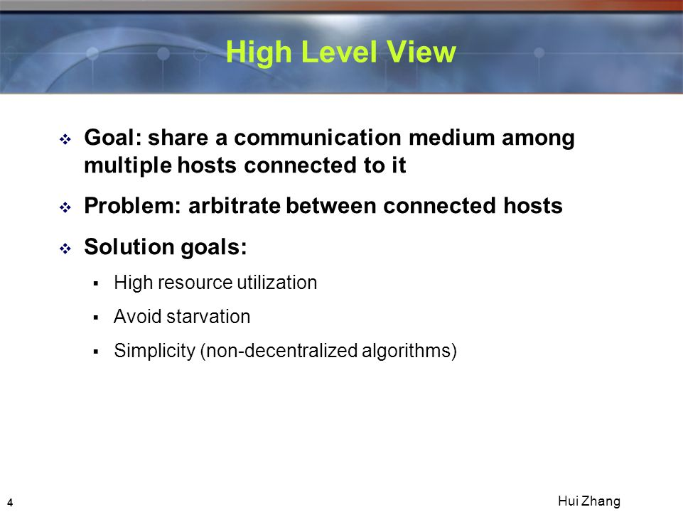 4 Hui Zhang High Level View  Goal: share a communication medium among multiple hosts connected to it  Problem: arbitrate between connected hosts  Solution goals:  High resource utilization  Avoid starvation  Simplicity (non-decentralized algorithms)