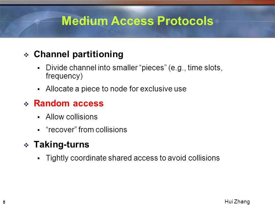 5 Hui Zhang Medium Access Protocols  Channel partitioning  Divide channel into smaller pieces (e.g., time slots, frequency)  Allocate a piece to node for exclusive use  Random access  Allow collisions  recover from collisions  Taking-turns  Tightly coordinate shared access to avoid collisions
