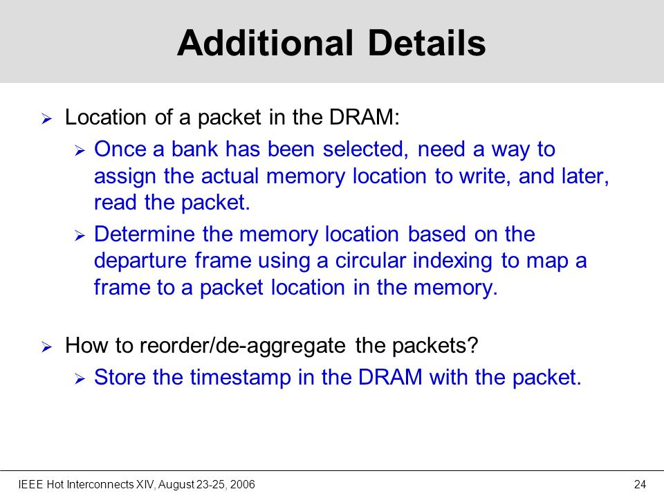 IEEE Hot Interconnects XIV, August 23-25, 200624 Additional Details  Location of a packet in the DRAM:  Once a bank has been selected, need a way to assign the actual memory location to write, and later, read the packet.