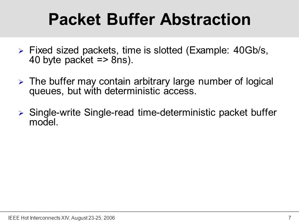 IEEE Hot Interconnects XIV, August 23-25, 20067 Packet Buffer Abstraction  Fixed sized packets, time is slotted (Example: 40Gb/s, 40 byte packet => 8ns).