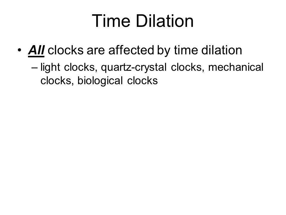 Time Dilation All clocks are affected by time dilation –light clocks, quartz-crystal clocks, mechanical clocks, biological clocks