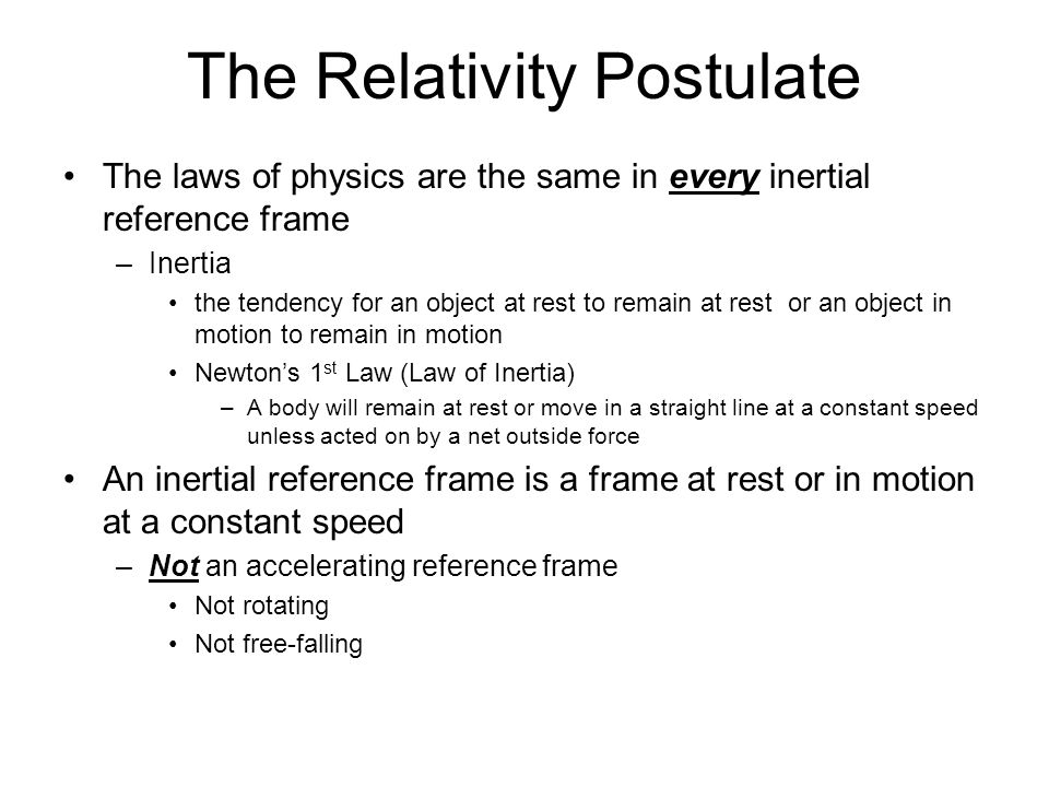 The Relativity Postulate The laws of physics are the same in every inertial reference frame –Inertia the tendency for an object at rest to remain at rest or an object in motion to remain in motion Newton's 1 st Law (Law of Inertia) –A body will remain at rest or move in a straight line at a constant speed unless acted on by a net outside force An inertial reference frame is a frame at rest or in motion at a constant speed –Not an accelerating reference frame Not rotating Not free-falling