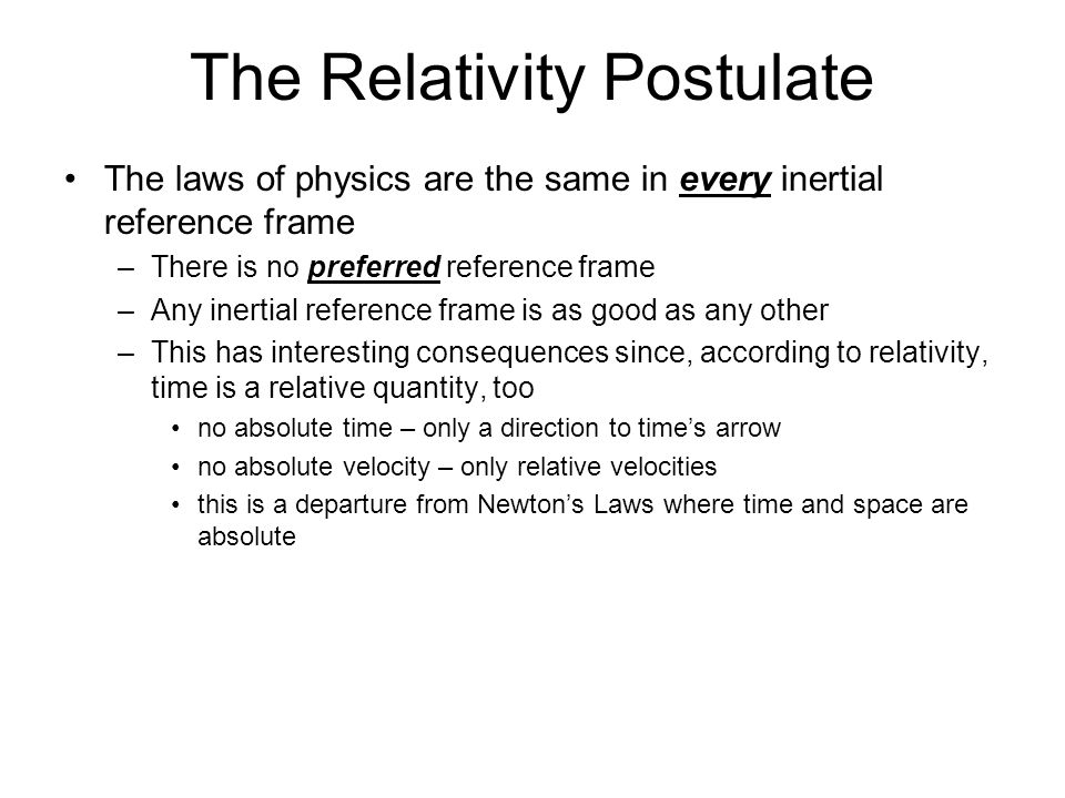 The Relativity Postulate The laws of physics are the same in every inertial reference frame –There is no preferred reference frame –Any inertial reference frame is as good as any other –This has interesting consequences since, according to relativity, time is a relative quantity, too no absolute time – only a direction to time's arrow no absolute velocity – only relative velocities this is a departure from Newton's Laws where time and space are absolute