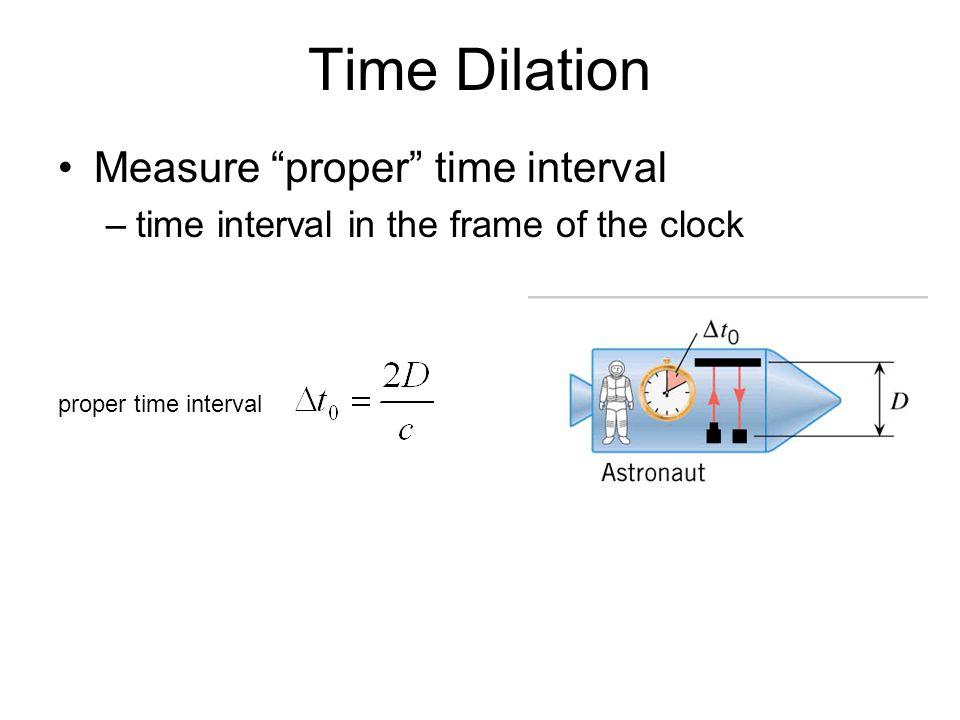 Time Dilation Measure proper time interval –time interval in the frame of the clock proper time interval