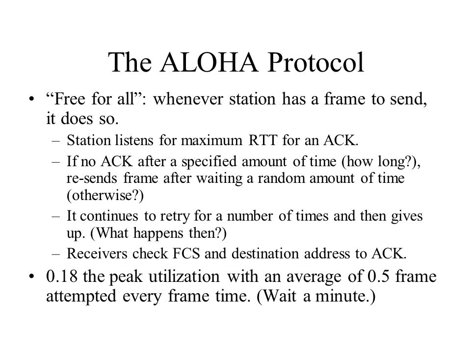 The ALOHA Protocol Free for all : whenever station has a frame to send, it does so.