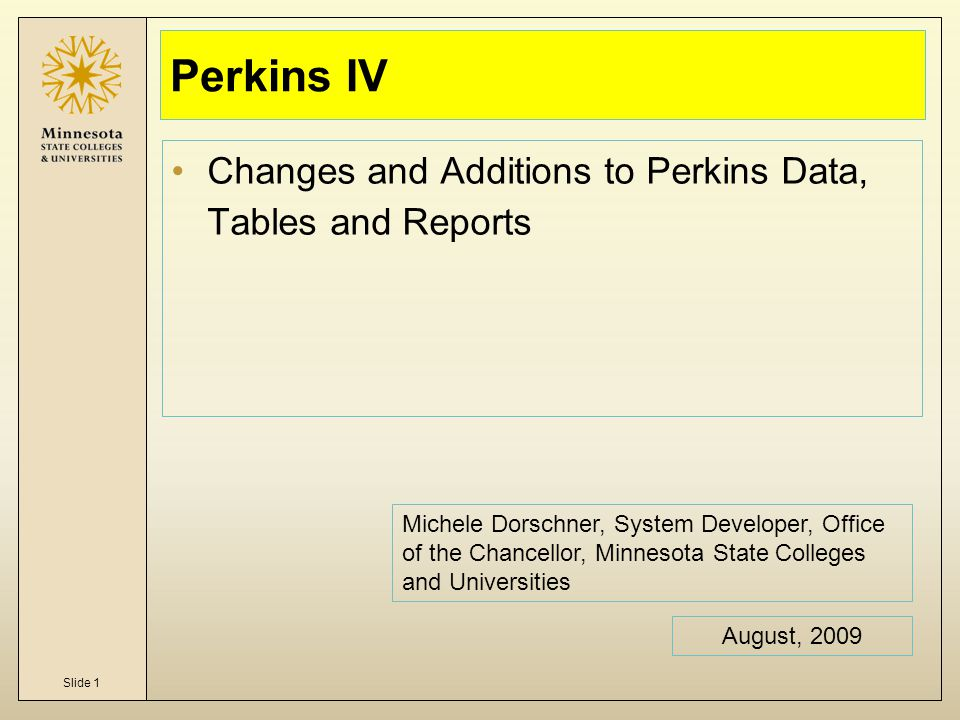 Slide 1 Perkins IV Changes and Additions to Perkins Data, Tables and Reports August, 2009 Michele Dorschner, System Developer, Office of the Chancellor, Minnesota State Colleges and Universities