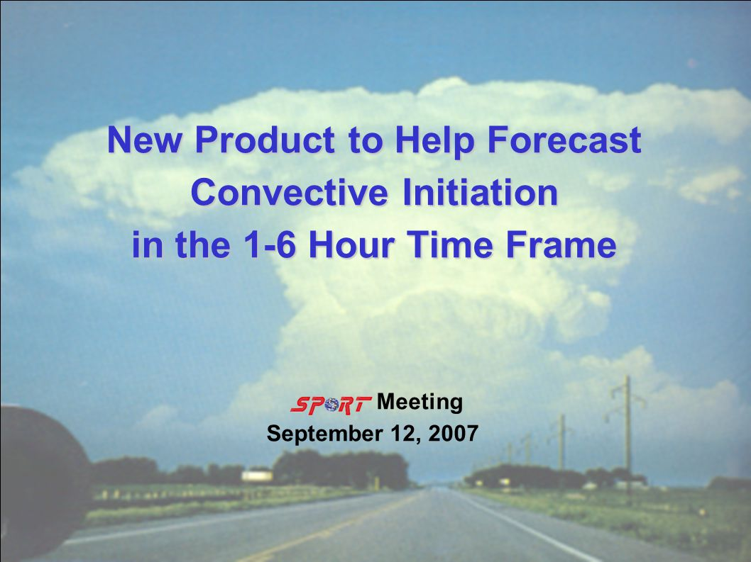 New Product to Help Forecast Convective Initiation in the 1-6 Hour Time Frame Meeting September 12, 2007