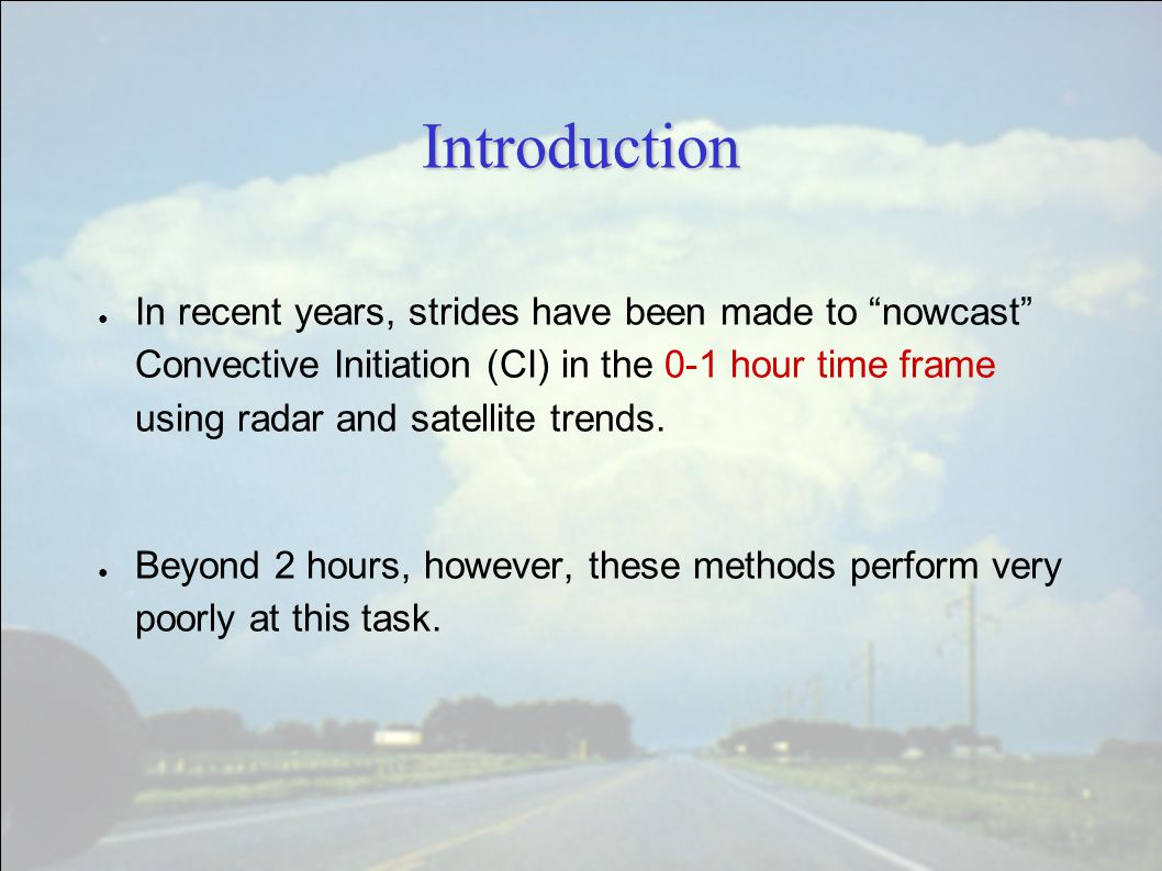 """Introduction ● In recent years, strides have been made to """"nowcast"""" Convective Initiation (CI) in the 0-1 hour time frame using radar and satellite tr"""
