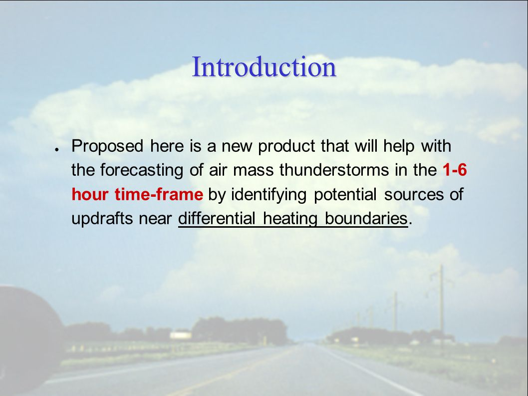 Introduction ● Proposed here is a new product that will help with the forecasting of air mass thunderstorms in the 1-6 hour time-frame by identifying