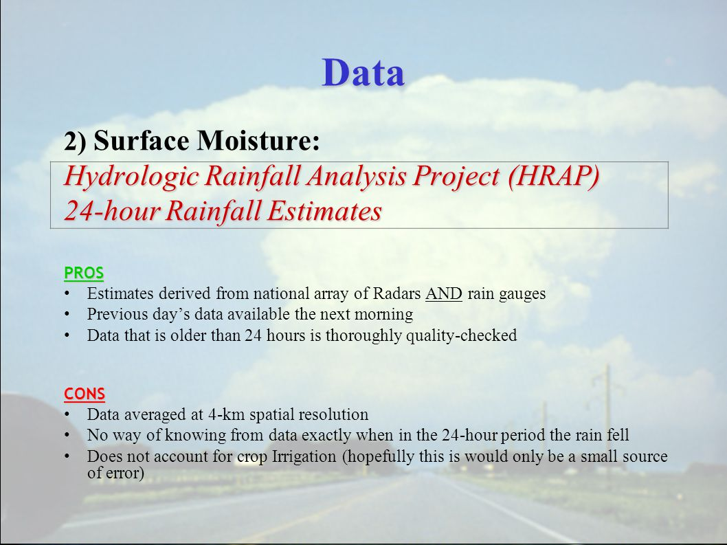 Data 2) Surface Moisture: Hydrologic Rainfall Analysis Project (HRAP) 24-hour Rainfall Estimates PROS Estimates derived from national array of Radars AND rain gauges Previous day's data available the next morning Data that is older than 24 hours is thoroughly quality-checkedCONS Data averaged at 4-km spatial resolution No way of knowing from data exactly when in the 24-hour period the rain fell Does not account for crop Irrigation (hopefully this is would only be a small source of error)