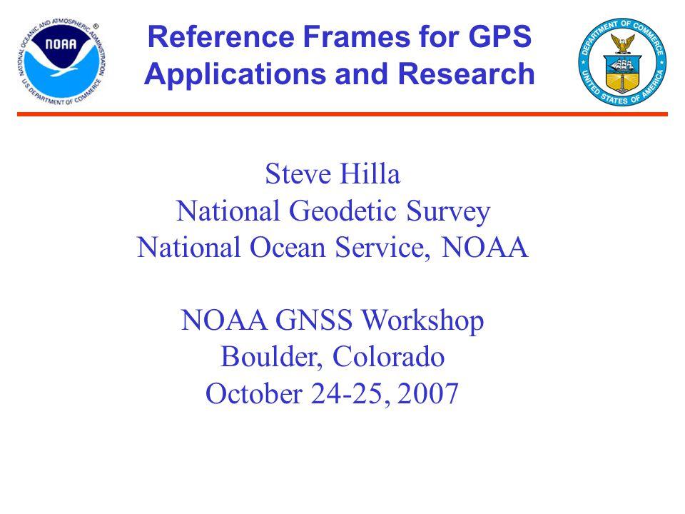 Reference Frames for GPS Applications and Research Steve Hilla National Geodetic Survey National Ocean Service, NOAA NOAA GNSS Workshop Boulder, Color
