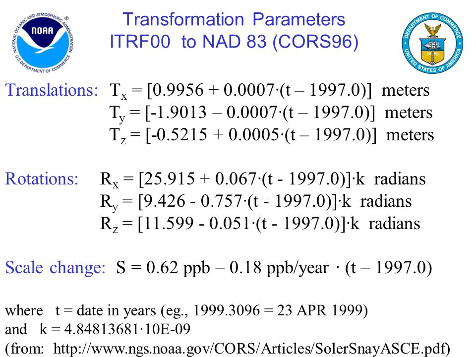 Transformation Parameters ITRF00 to NAD 83 (CORS96) Translations: T x = [0.9956 + 0.0007∙(t – 1997.0)] meters T y = [-1.9013 – 0.0007∙(t – 1997.0)] me