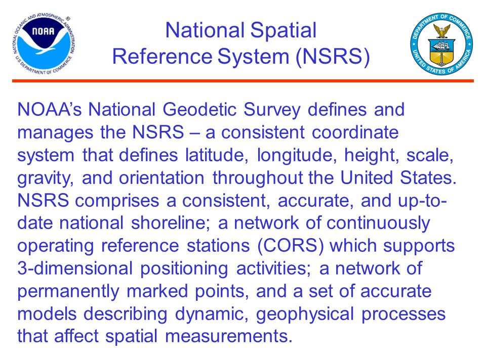 National Spatial Reference System (NSRS) NOAA's National Geodetic Survey defines and manages the NSRS – a consistent coordinate system that defines la