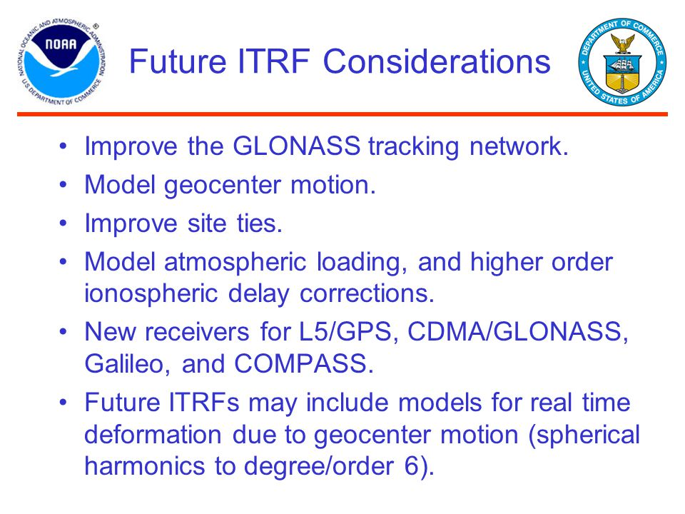 Future ITRF Considerations Improve the GLONASS tracking network. Model geocenter motion. Improve site ties. Model atmospheric loading, and higher orde