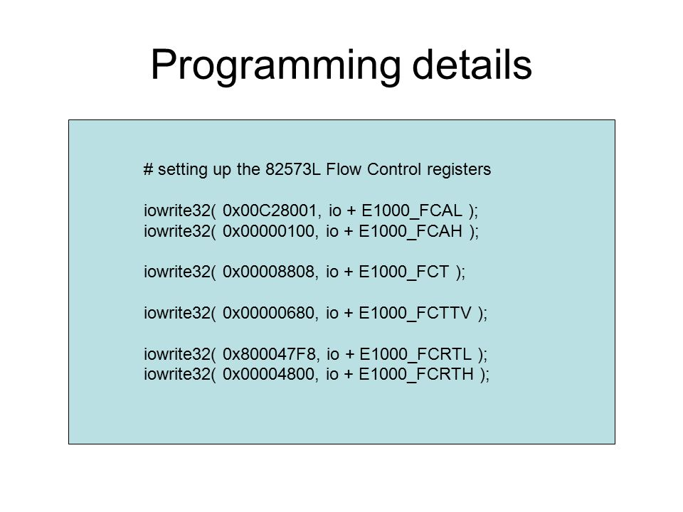 Programming details # setting up the 82573L Flow Control registers iowrite32( 0x00C28001, io + E1000_FCAL ); iowrite32( 0x00000100, io + E1000_FCAH ); iowrite32( 0x00008808, io + E1000_FCT ); iowrite32( 0x00000680, io + E1000_FCTTV ); iowrite32( 0x800047F8, io + E1000_FCRTL ); iowrite32( 0x00004800, io + E1000_FCRTH );