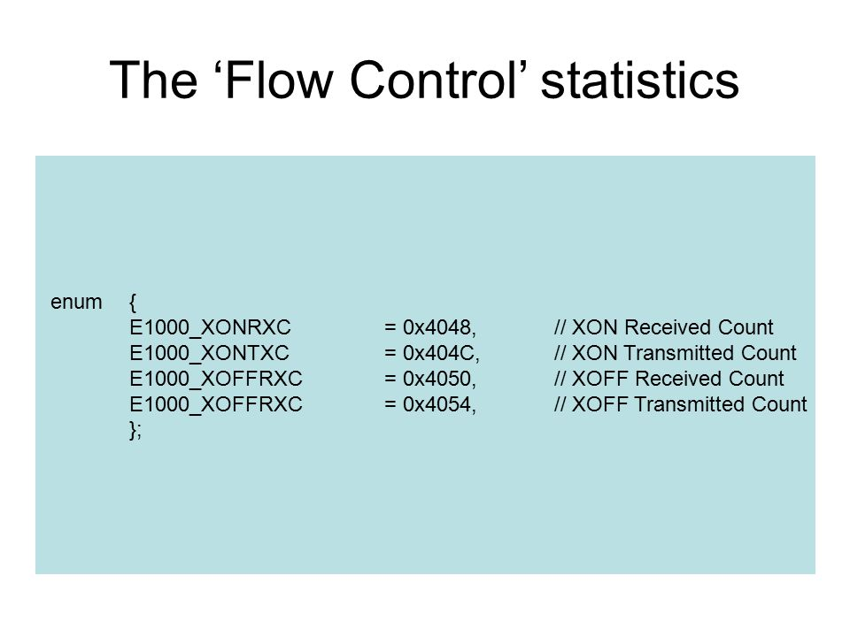 The 'Flow Control' statistics enum{ E1000_XONRXC= 0x4048,// XON Received Count E1000_XONTXC = 0x404C,// XON Transmitted Count E1000_XOFFRXC= 0x4050,// XOFF Received Count E1000_XOFFRXC= 0x4054,// XOFF Transmitted Count };