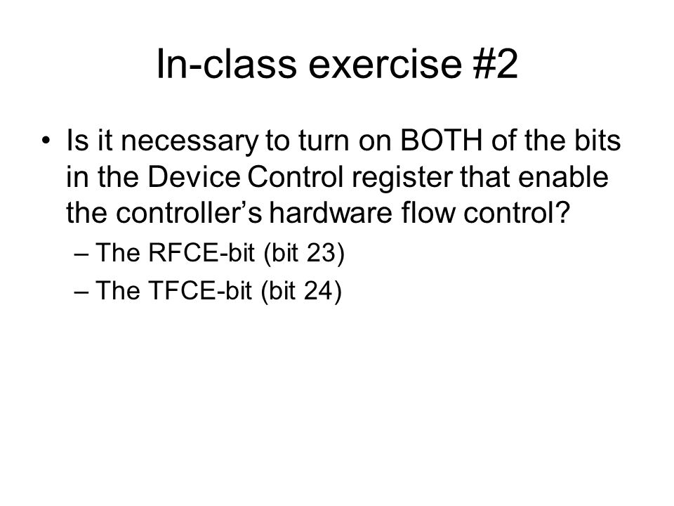 In-class exercise #2 Is it necessary to turn on BOTH of the bits in the Device Control register that enable the controller's hardware flow control? –T