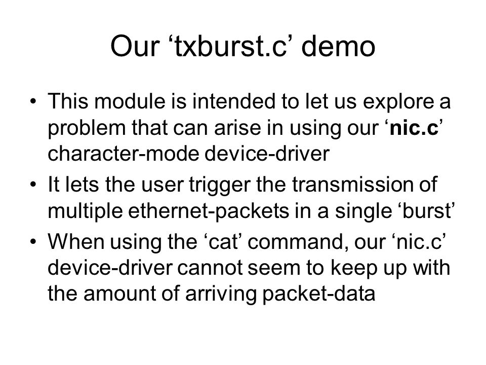 Our 'txburst.c' demo This module is intended to let us explore a problem that can arise in using our 'nic.c' character-mode device-driver It lets the user trigger the transmission of multiple ethernet-packets in a single 'burst' When using the 'cat' command, our 'nic.c' device-driver cannot seem to keep up with the amount of arriving packet-data