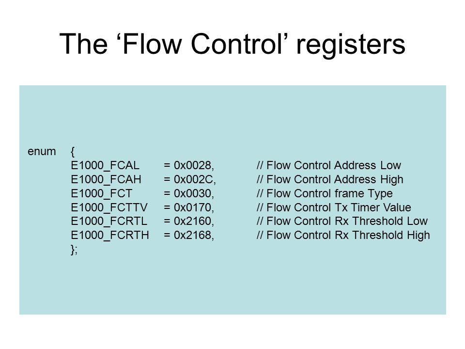 The 'Flow Control' registers enum{ E1000_FCAL= 0x0028,// Flow Control Address Low E1000_FCAH= 0x002C,// Flow Control Address High E1000_FCT= 0x0030,// Flow Control frame Type E1000_FCTTV= 0x0170,// Flow Control Tx Timer Value E1000_FCRTL= 0x2160,// Flow Control Rx Threshold Low E1000_FCRTH= 0x2168,// Flow Control Rx Threshold High };