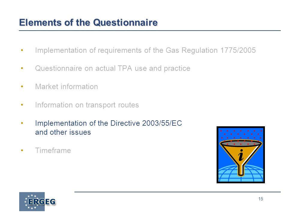 15 Elements of the Questionnaire Implementation of requirements of the Gas Regulation 1775/2005 Questionnaire on actual TPA use and practice Market information Information on transport routes Implementation of the Directive 2003/55/EC and other issues Timeframe