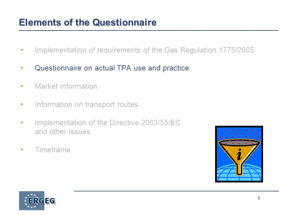 6 Elements of the Questionnaire Implementation of requirements of the Gas Regulation 1775/2005 Questionnaire on actual TPA use and practice Market information Information on transport routes Implementation of the Directive 2003/55/EC and other issues Timeframe