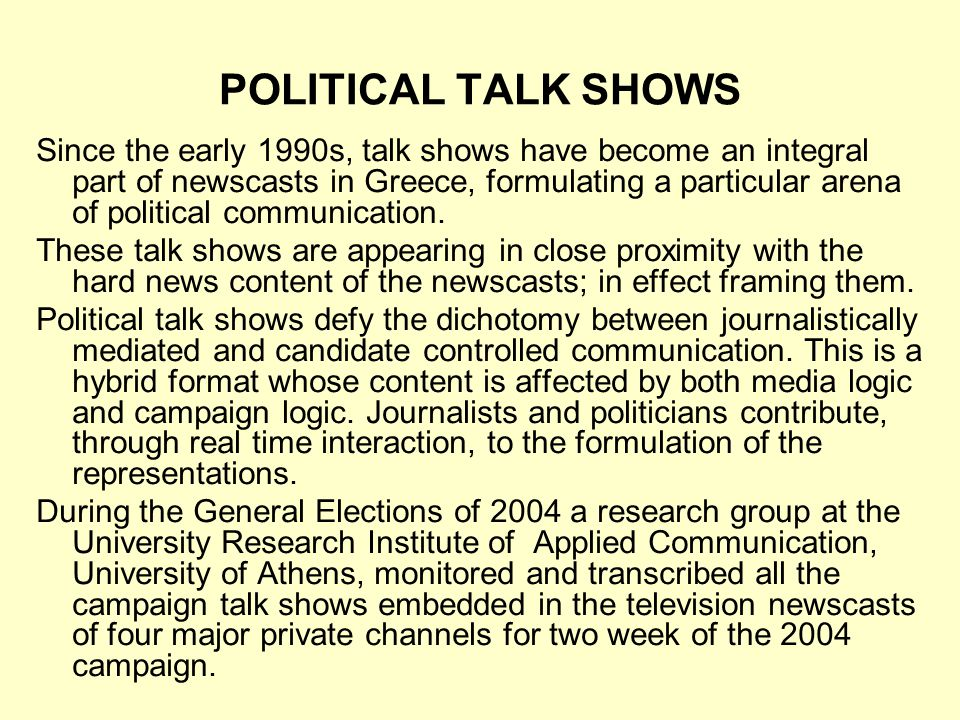 POLITICAL TALK SHOWS Since the early 1990s, talk shows have become an integral part of newscasts in Greece, formulating a particular arena of political communication.