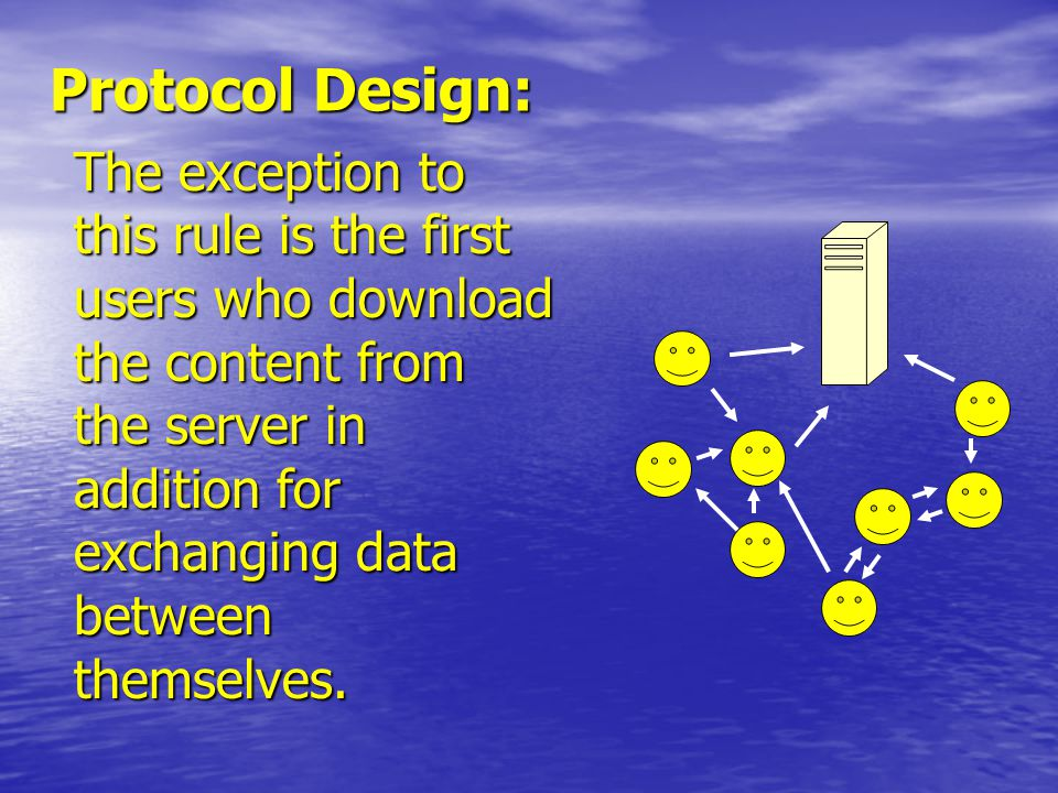 Protocol Design: The exception to this rule is the first users who download the content from the server in addition for exchanging data between themselves.