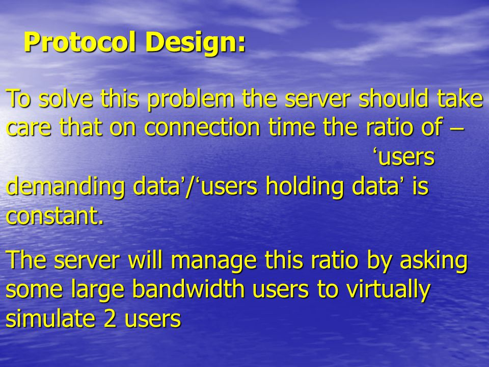 Protocol Design: To solve this problem the server should take care that on connection time the ratio of – ' users demanding data ' / ' users holding data ' is constant.