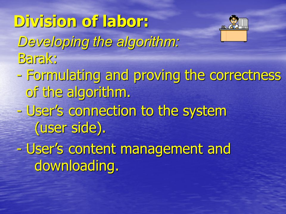 Division of labor: Developing the algorithm: Barak: - Formulating and proving the correctness of the algorithm.