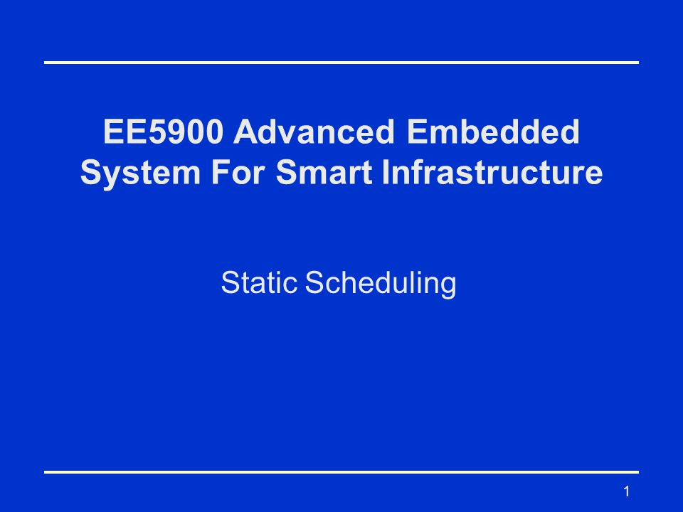 1 EE5900 Advanced Embedded System For Smart Infrastructure Static Scheduling