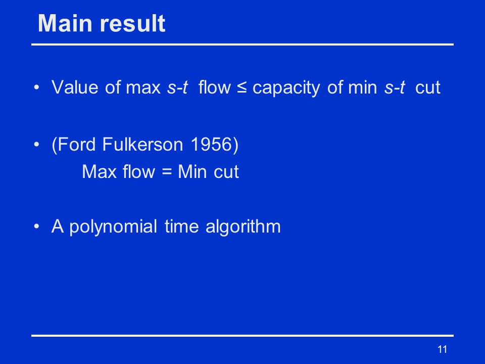 11 Main result Value of max s-t flow ≤ capacity of min s-t cut (Ford Fulkerson 1956) Max flow = Min cut A polynomial time algorithm