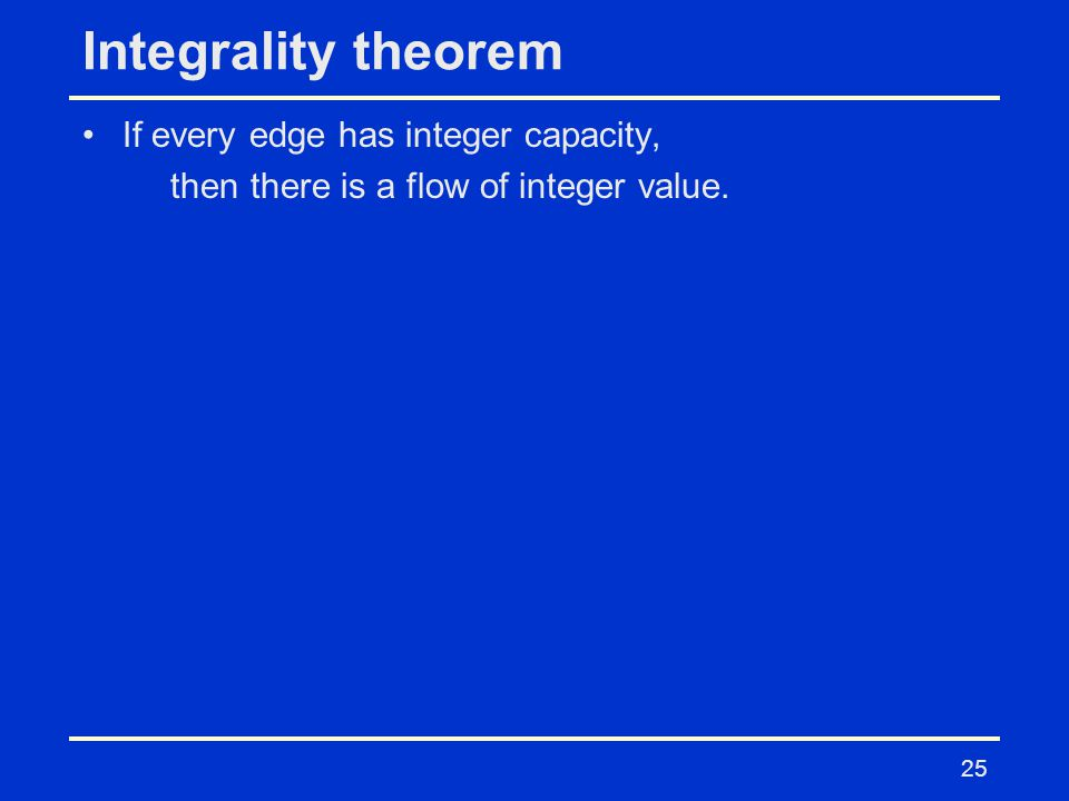 25 Integrality theorem If every edge has integer capacity, then there is a flow of integer value.