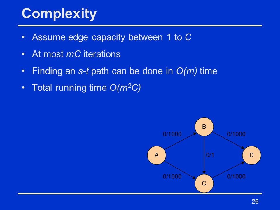 26 Complexity Assume edge capacity between 1 to C At most mC iterations Finding an s-t path can be done in O(m) time Total running time O(m 2 C)